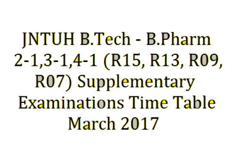 JNTUH B.Tech – B.Phar 2-1,3-1,4-1 (R15,R13,R09,R07) Supplementary Examinations Time Table – March 2017